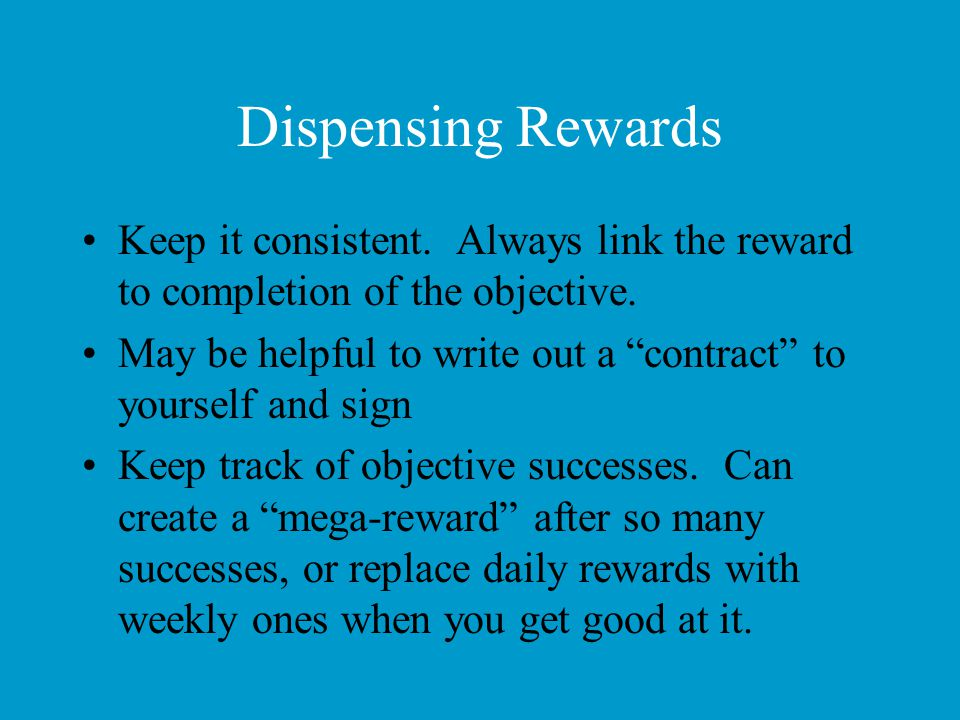 Dispensing Rewards Keep it consistent. Always link the reward to completion of the objective.