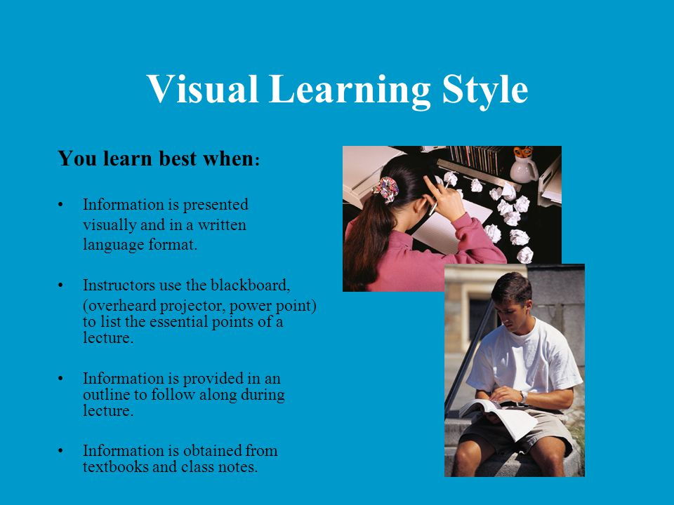 Visual Learning Style You learn best when: Information is presented