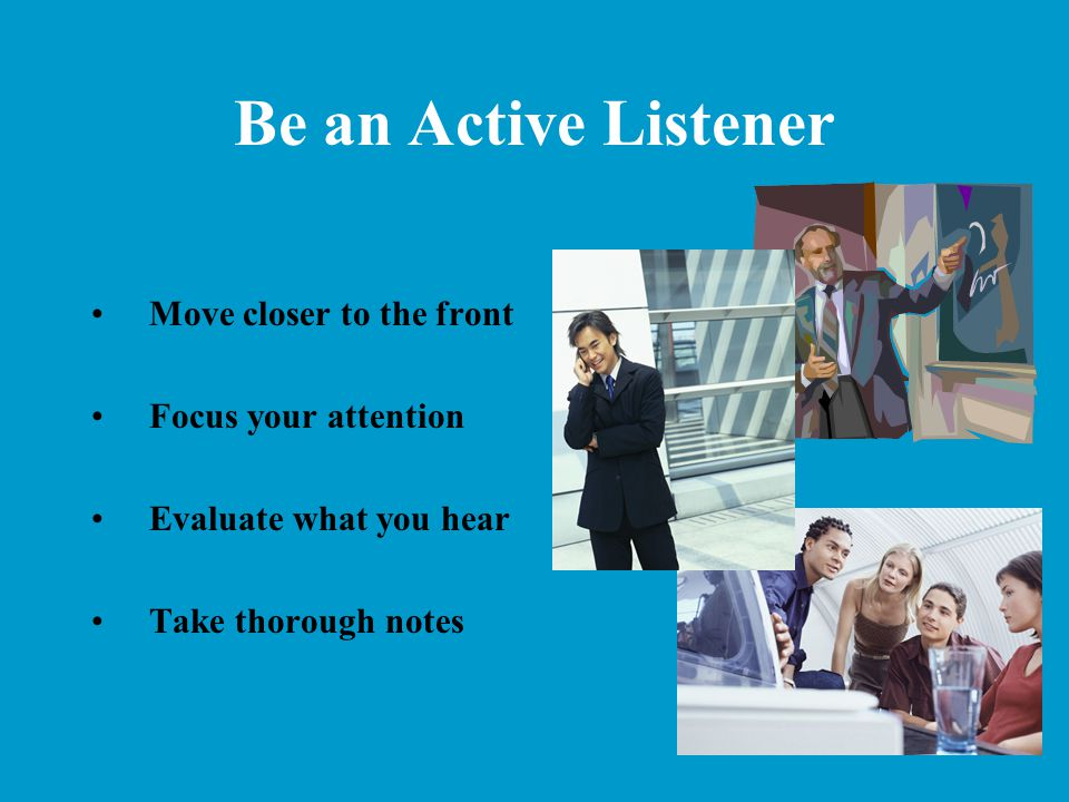 Be an Active Listener Move closer to the front Focus your attention