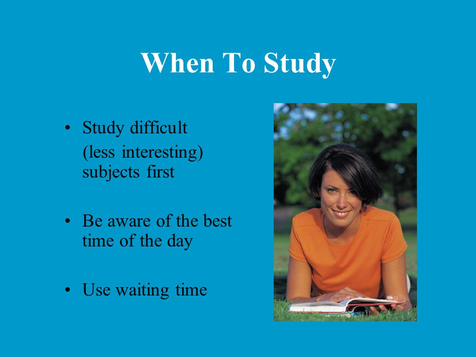 When To Study Study difficult (less interesting) subjects first