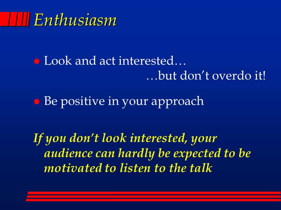 Enthusiasm Look and act interested… …but don't overdo it!