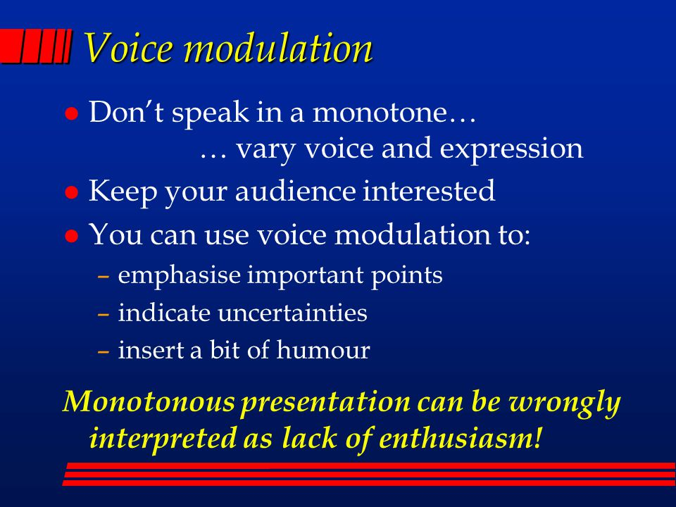 Voice modulation Don't speak in a monotone… … vary voice and expression. Keep your audience interested.