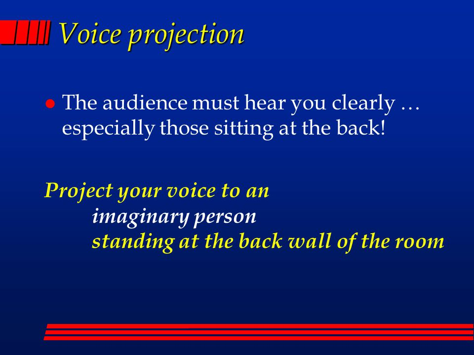 Voice projection The audience must hear you clearly … especially those sitting at the back!