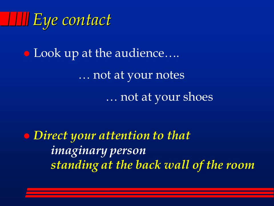 Eye contact Look up at the audience…. … not at your notes … not at your shoes.