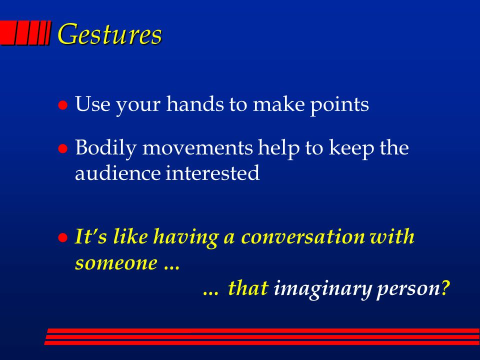 Gestures Use your hands to make points