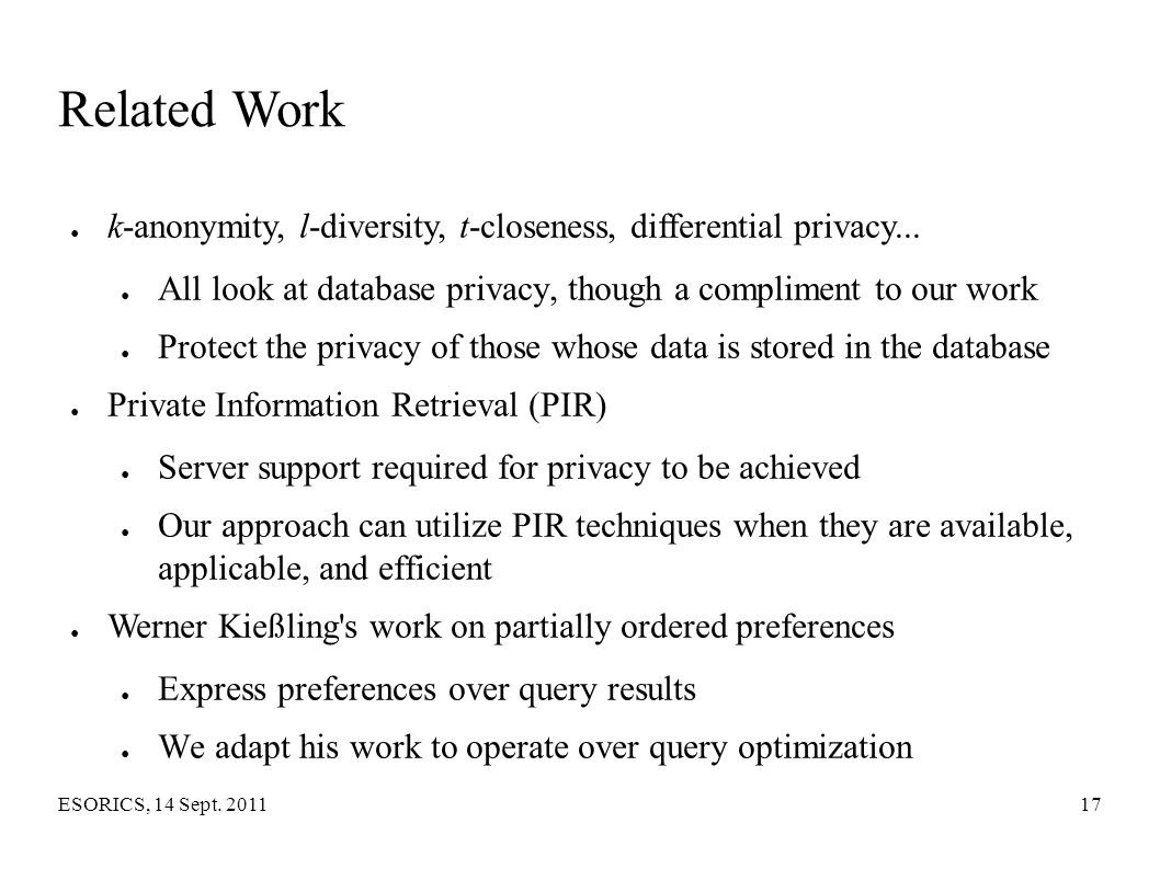 Related Work k-anonymity, l-diversity, t-closeness, differential privacy... All look at database privacy, though a compliment to our work.