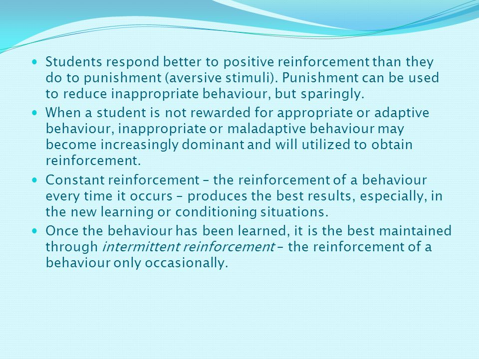 Students respond better to positive reinforcement than they do to punishment (aversive stimuli). Punishment can be used to reduce inappropriate behaviour, but sparingly.