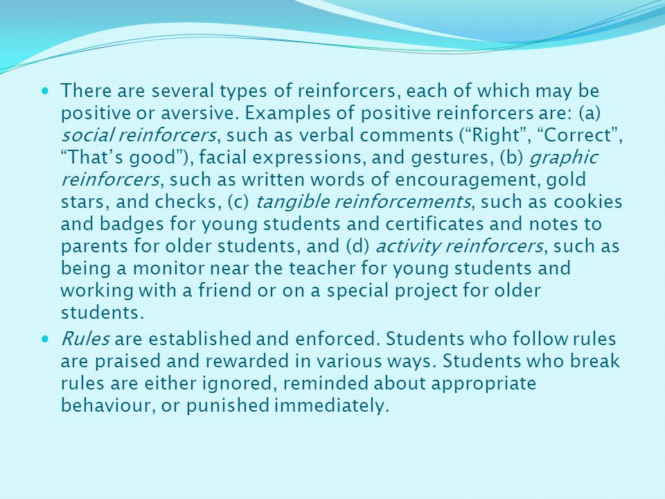 There are several types of reinforcers, each of which may be positive or aversive. Examples of positive reinforcers are: (a) social reinforcers, such as verbal comments ( Right , Correct , That's good ), facial expressions, and gestures, (b) graphic reinforcers, such as written words of encouragement, gold stars, and checks, (c) tangible reinforcements, such as cookies and badges for young students and certificates and notes to parents for older students, and (d) activity reinforcers, such as being a monitor near the teacher for young students and working with a friend or on a special project for older students.