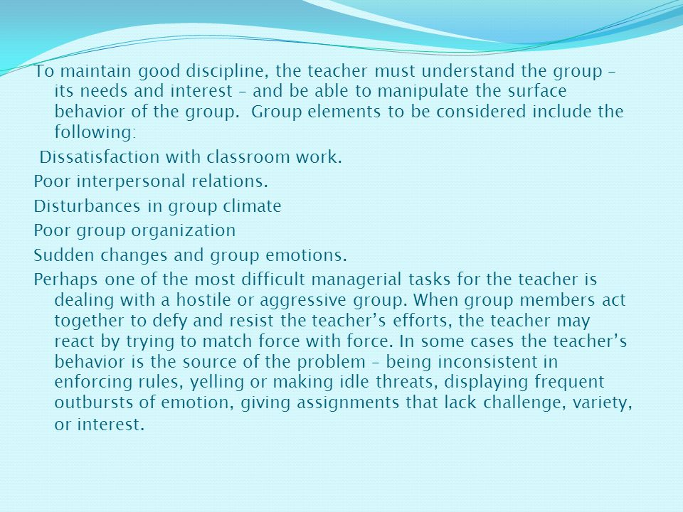 To maintain good discipline, the teacher must understand the group – its needs and interest – and be able to manipulate the surface behavior of the group.
