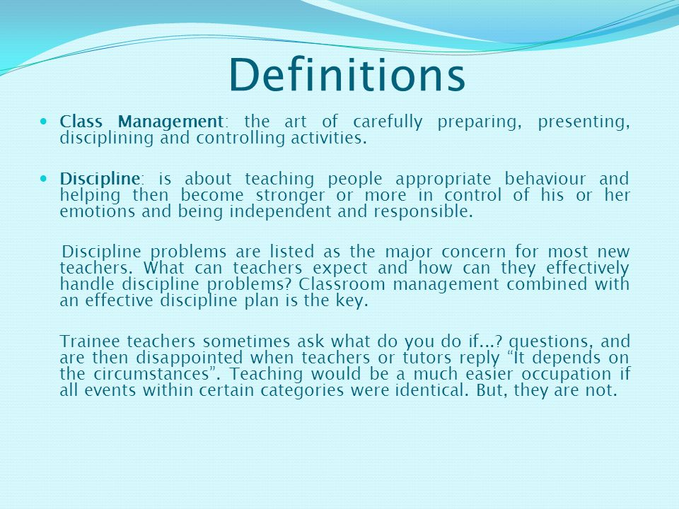 Definitions Class Management: the art of carefully preparing, presenting, disciplining and controlling activities.