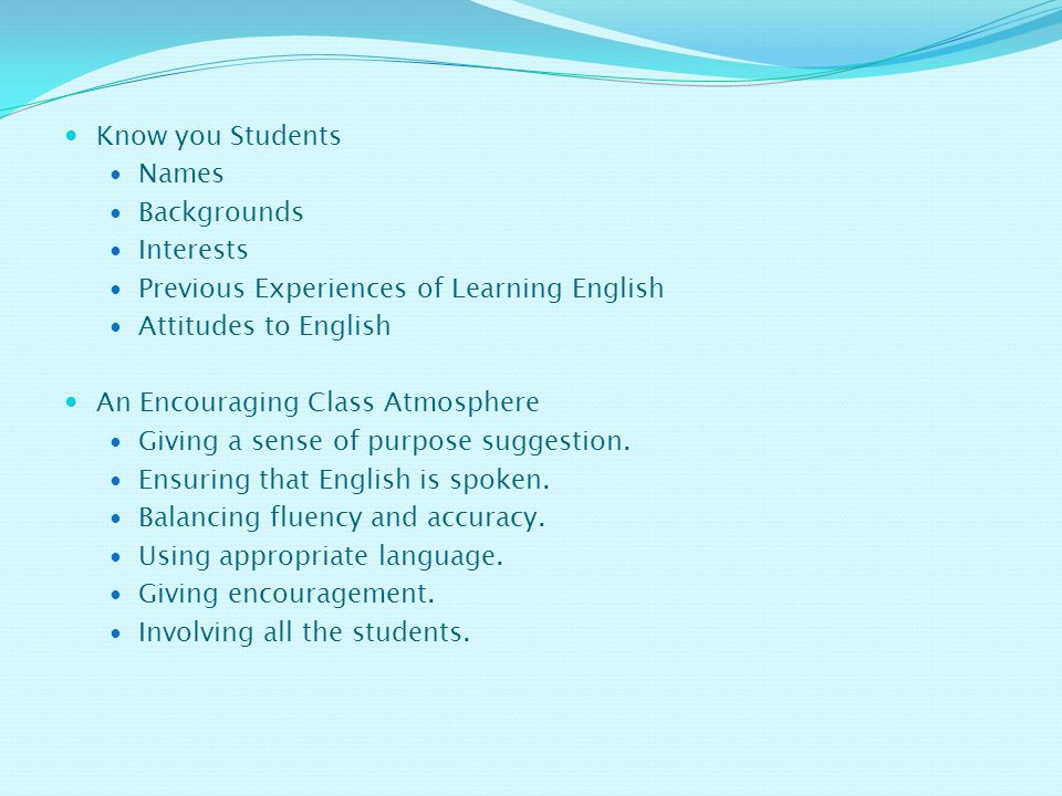 Know you Students Names. Backgrounds. Interests. Previous Experiences of Learning English. Attitudes to English.