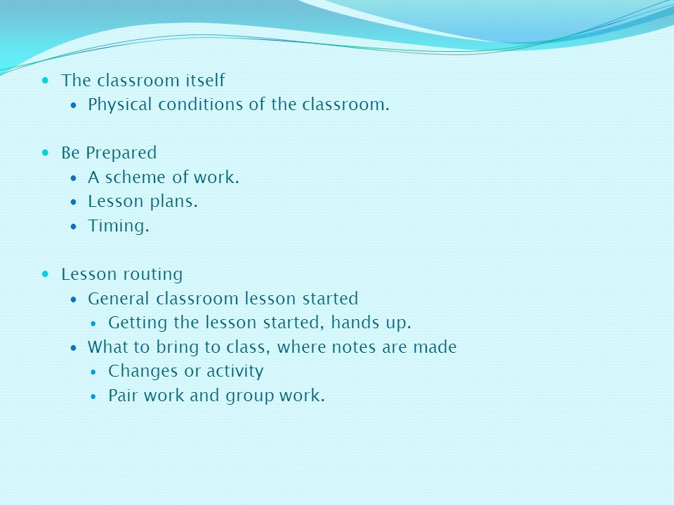 The classroom itself Physical conditions of the classroom. Be Prepared. A scheme of work. Lesson plans.