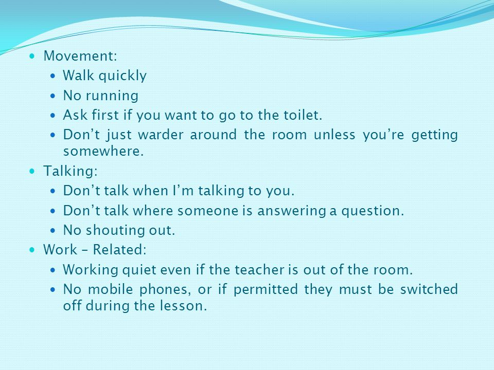 Movement: Walk quickly. No running. Ask first if you want to go to the toilet. Don't just warder around the room unless you're getting somewhere.