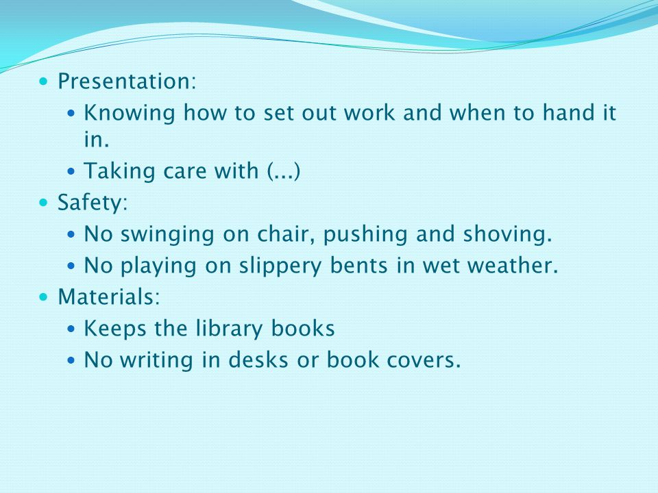 Presentation: Knowing how to set out work and when to hand it in. Taking care with (...) Safety: No swinging on chair, pushing and shoving.