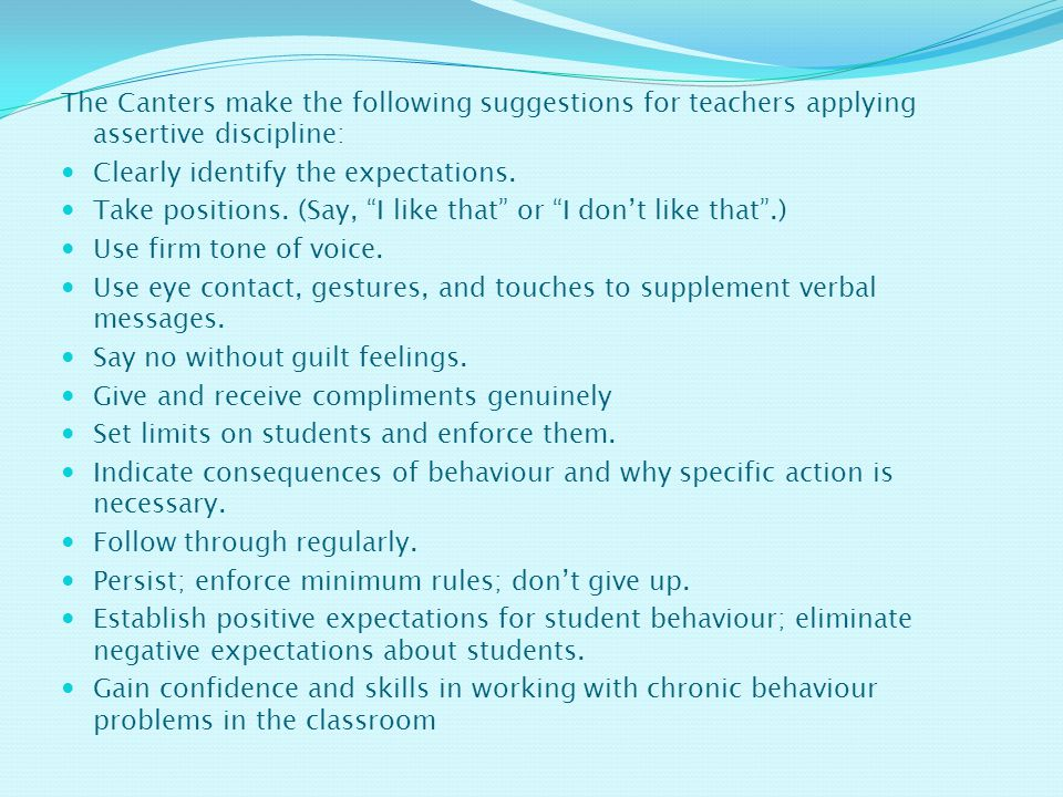 The Canters make the following suggestions for teachers applying assertive discipline: