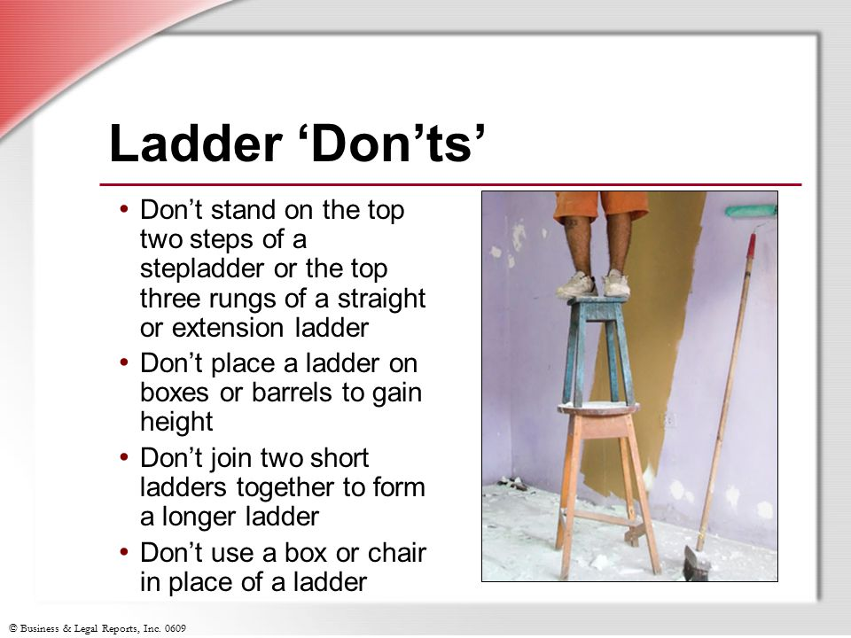 Ladder 'Don'ts' Don't stand on the top two steps of a stepladder or the top three rungs of a straight or extension ladder.