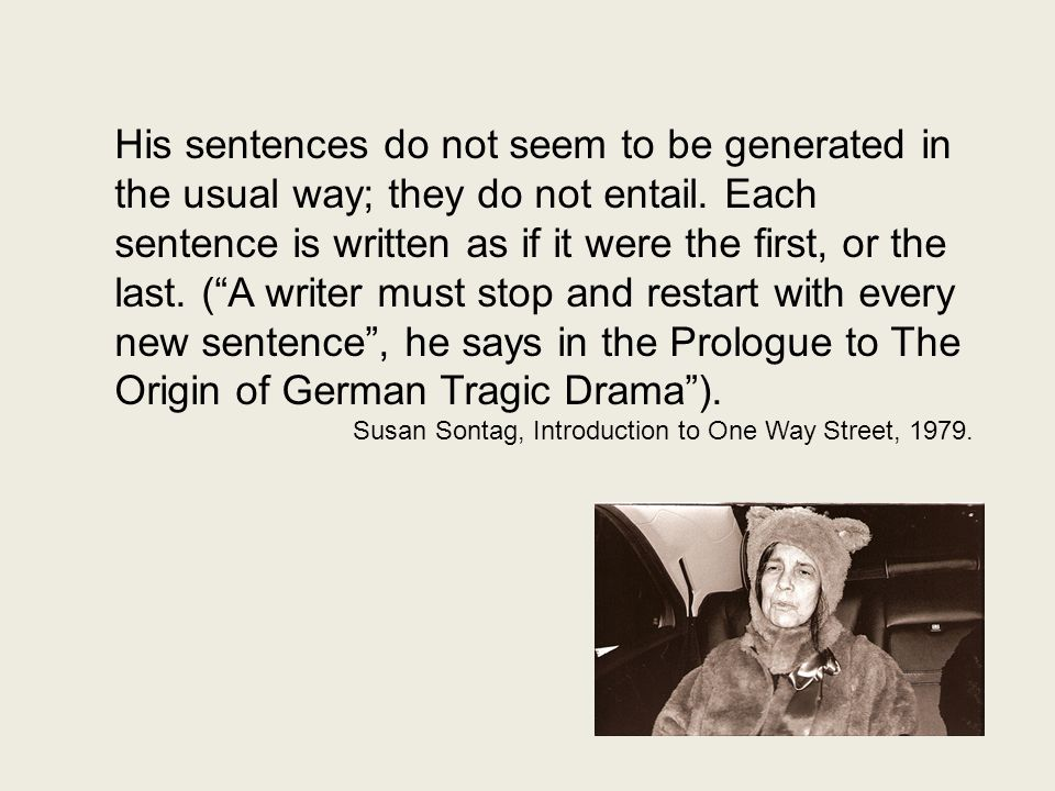 His sentences do not seem to be generated in the usual way; they do not entail. Each sentence is written as if it were the first, or the last. ( A writer must stop and restart with every new sentence , he says in the Prologue to The Origin of German Tragic Drama ).