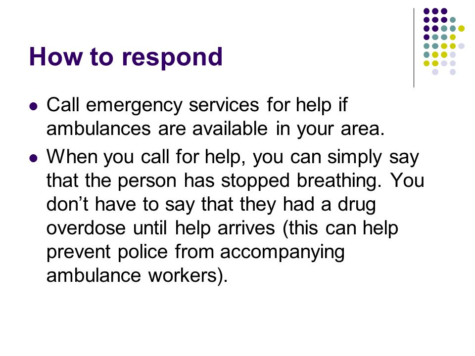 How to respond Call emergency services for help if ambulances are available in your area.