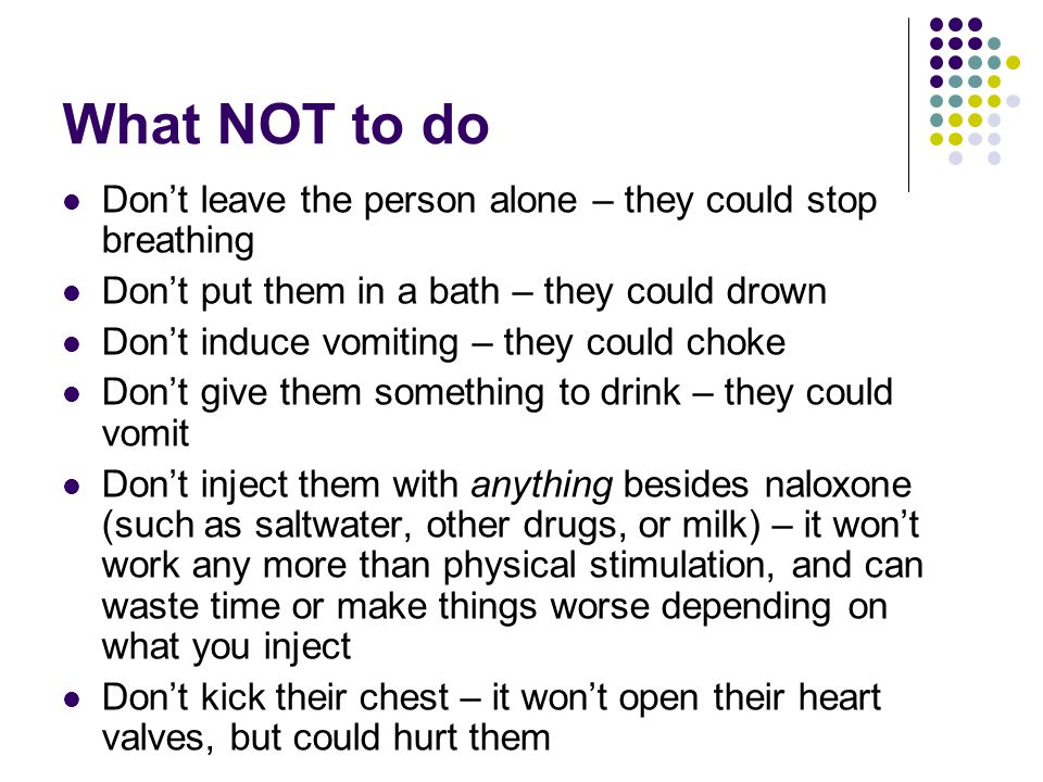 What NOT to do Don't leave the person alone – they could stop breathing. Don't put them in a bath – they could drown.