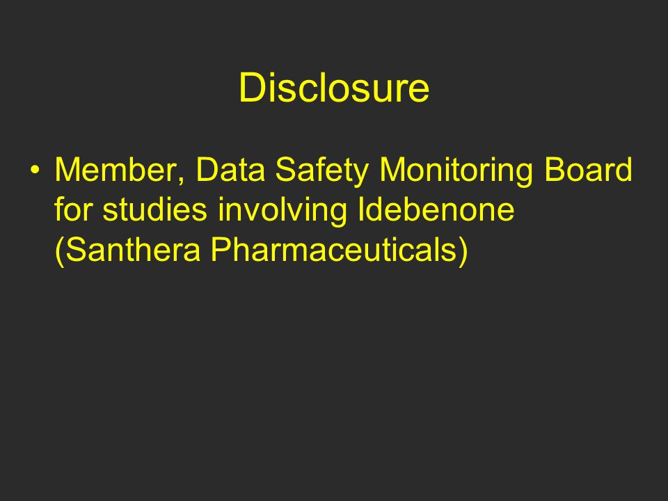 Disclosure Member, Data Safety Monitoring Board for studies involving Idebenone (Santhera Pharmaceuticals)