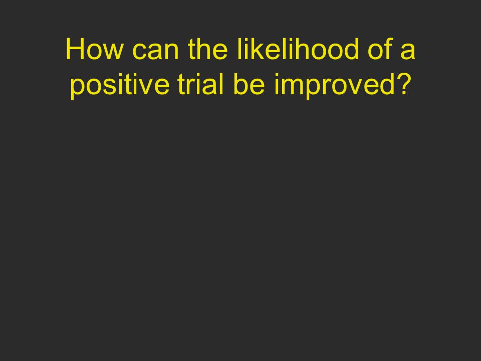 How can the likelihood of a positive trial be improved