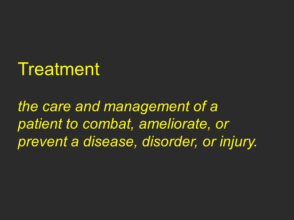Treatment the care and management of a patient to combat, ameliorate, or prevent a disease, disorder, or injury.