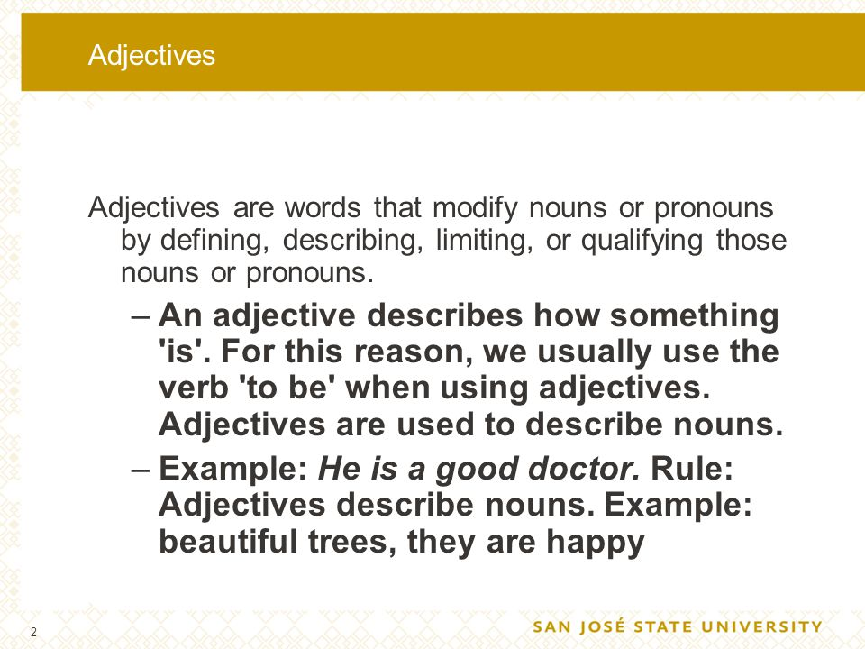 Adjectives Adjectives are words that modify nouns or pronouns by defining, describing, limiting, or qualifying those nouns or pronouns.