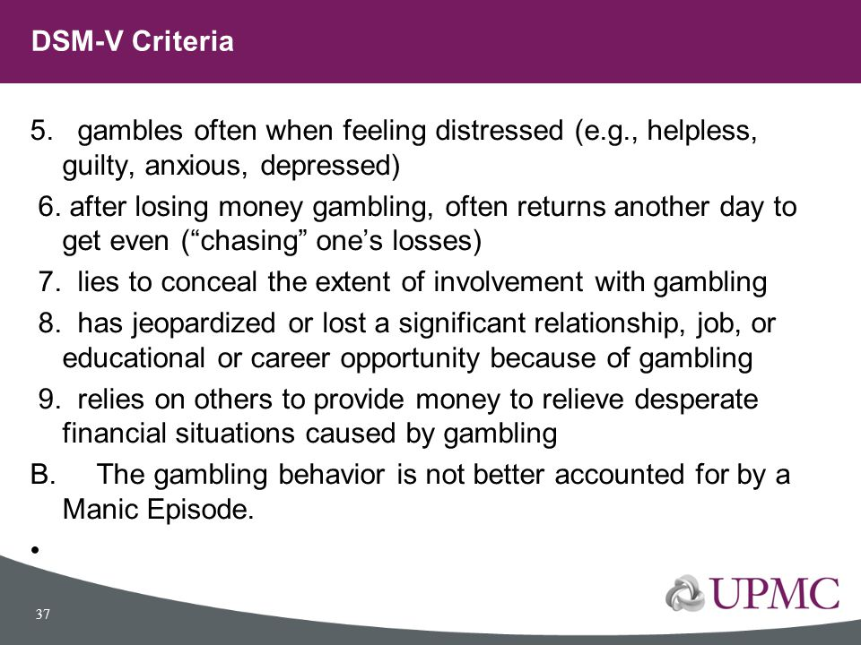 DSM-V Criteria 5. gambles often when feeling distressed (e.g., helpless, guilty, anxious, depressed)