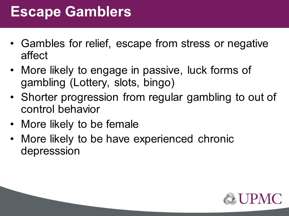 Escape Gamblers Gambles for relief, escape from stress or negative affect.