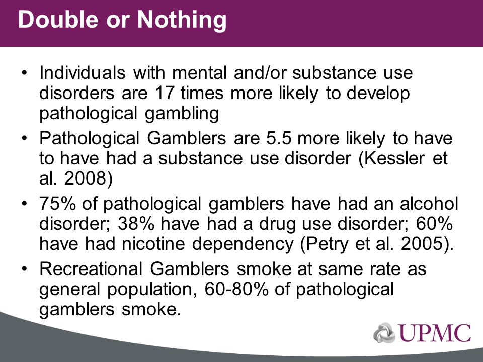 Double or Nothing Individuals with mental and/or substance use disorders are 17 times more likely to develop pathological gambling.