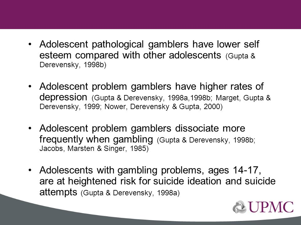 Adolescent pathological gamblers have lower self esteem compared with other adolescents (Gupta & Derevensky, 1998b)