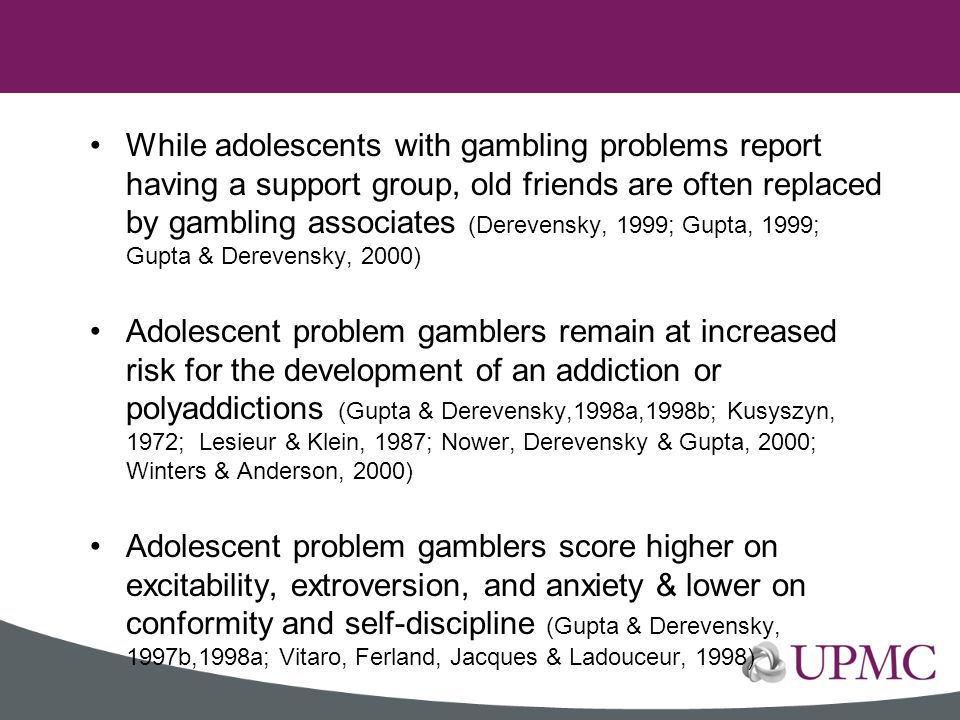 While adolescents with gambling problems report having a support group, old friends are often replaced by gambling associates (Derevensky, 1999; Gupta, 1999; Gupta & Derevensky, 2000)