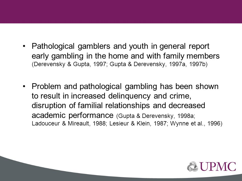 Pathological gamblers and youth in general report early gambling in the home and with family members (Derevensky & Gupta, 1997; Gupta & Derevensky, 1997a, 1997b)