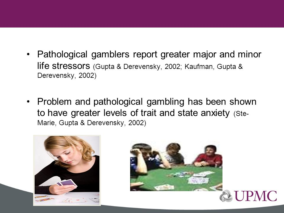 Pathological gamblers report greater major and minor life stressors (Gupta & Derevensky, 2002; Kaufman, Gupta & Derevensky, 2002)