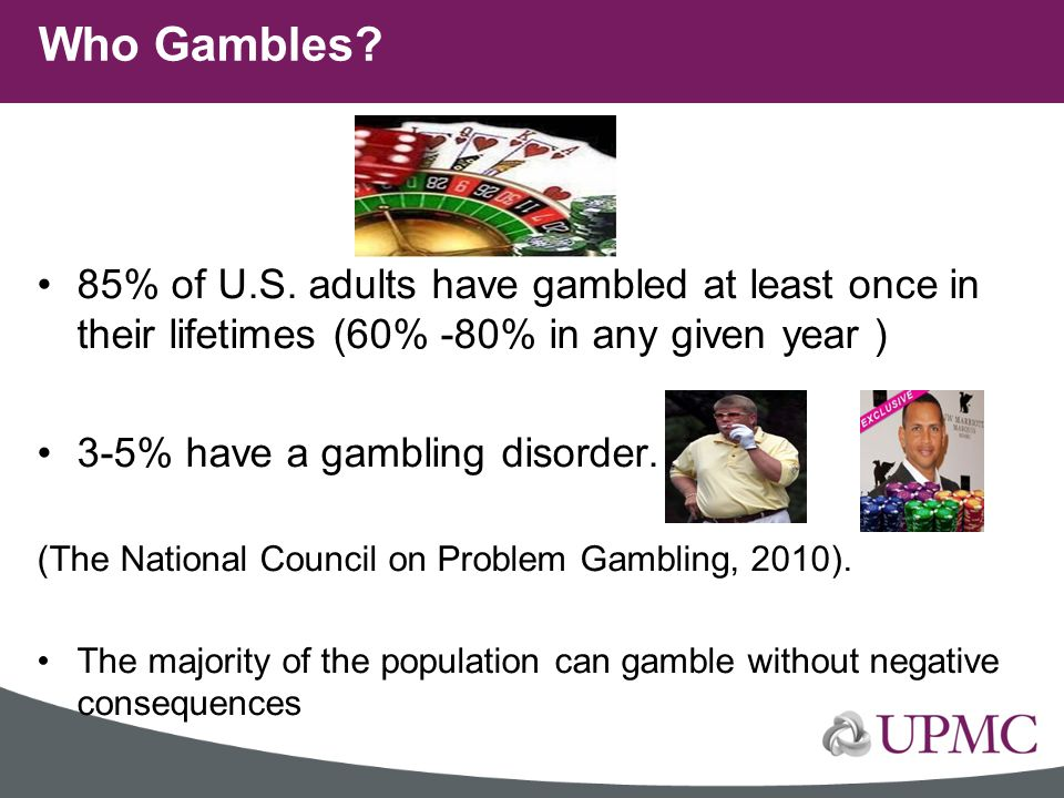 Who Gambles 85% of U.S. adults have gambled at least once in their lifetimes (60% -80% in any given year )
