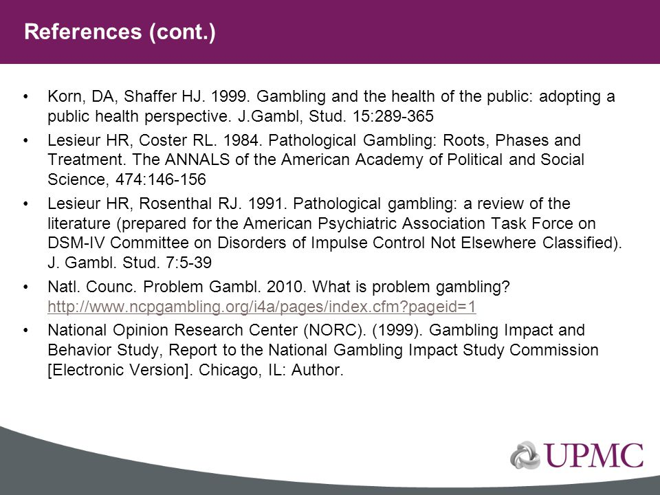 References (cont.) Korn, DA, Shaffer HJ. 1999. Gambling and the health of the public: adopting a public health perspective. J.Gambl, Stud. 15:289-365.
