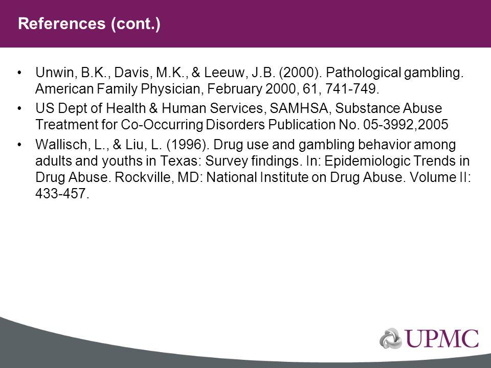 References (cont.) Unwin, B.K., Davis, M.K., & Leeuw, J.B. (2000). Pathological gambling. American Family Physician, February 2000, 61, 741-749.
