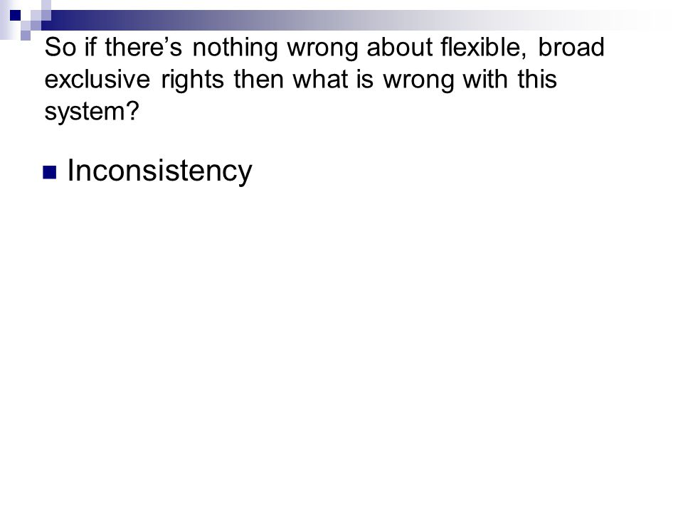 So if there's nothing wrong about flexible, broad exclusive rights then what is wrong with this system