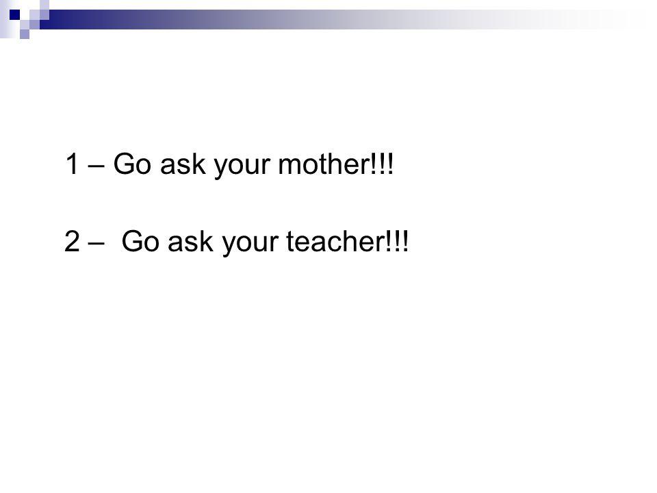 1 – Go ask your mother!!! 2 – Go ask your teacher!!!
