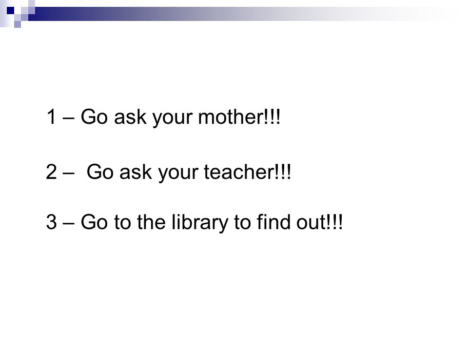 1 – Go ask your mother!!! 2 – Go ask your teacher!!! 3 – Go to the library to find out!!!