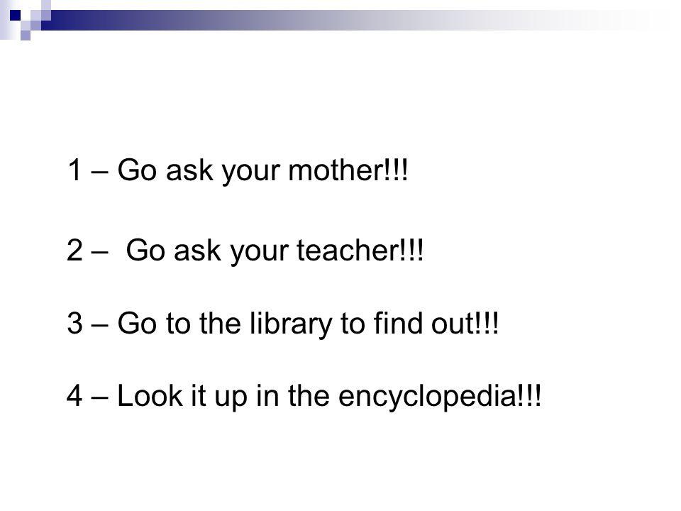 1 – Go ask your mother!!. 2 – Go ask your teacher!!.