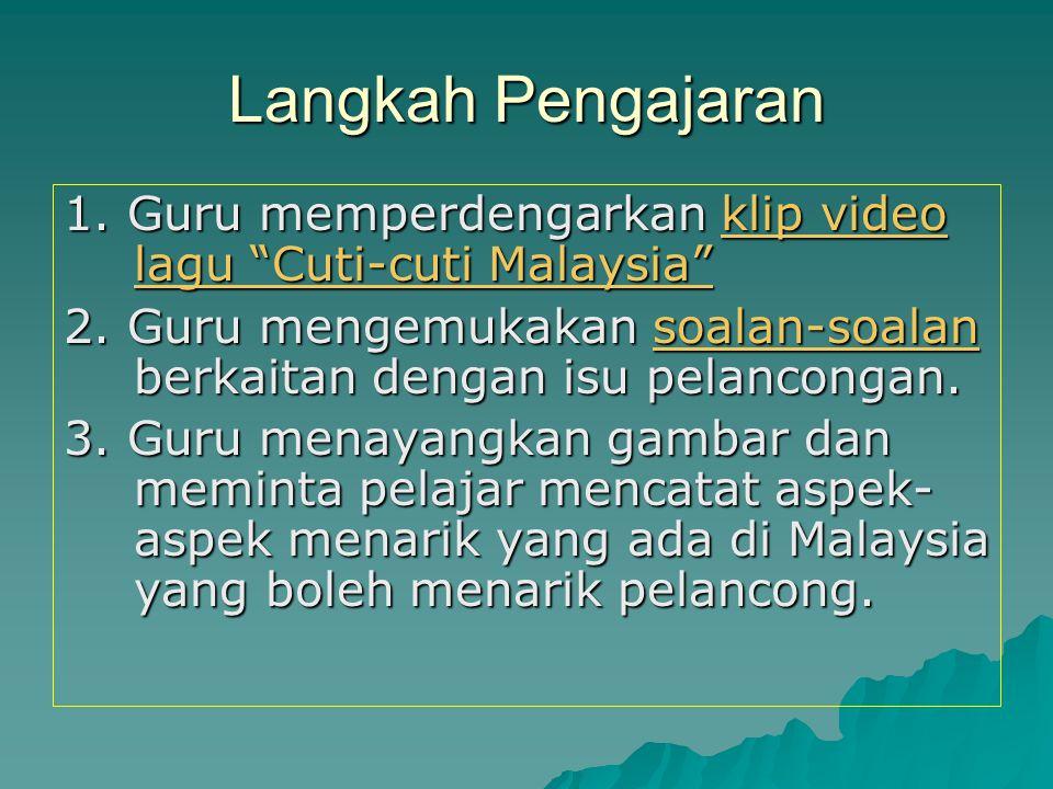 Langkah Pengajaran 1. Guru memperdengarkan klip video lagu Cuti-cuti Malaysia 2. Guru mengemukakan soalan-soalan berkaitan dengan isu pelancongan.