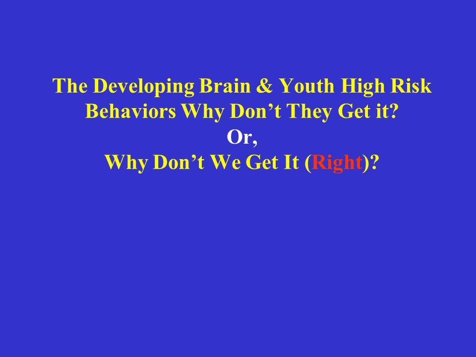 The Developing Brain & Youth High Risk Behaviors Why Don't They Get it