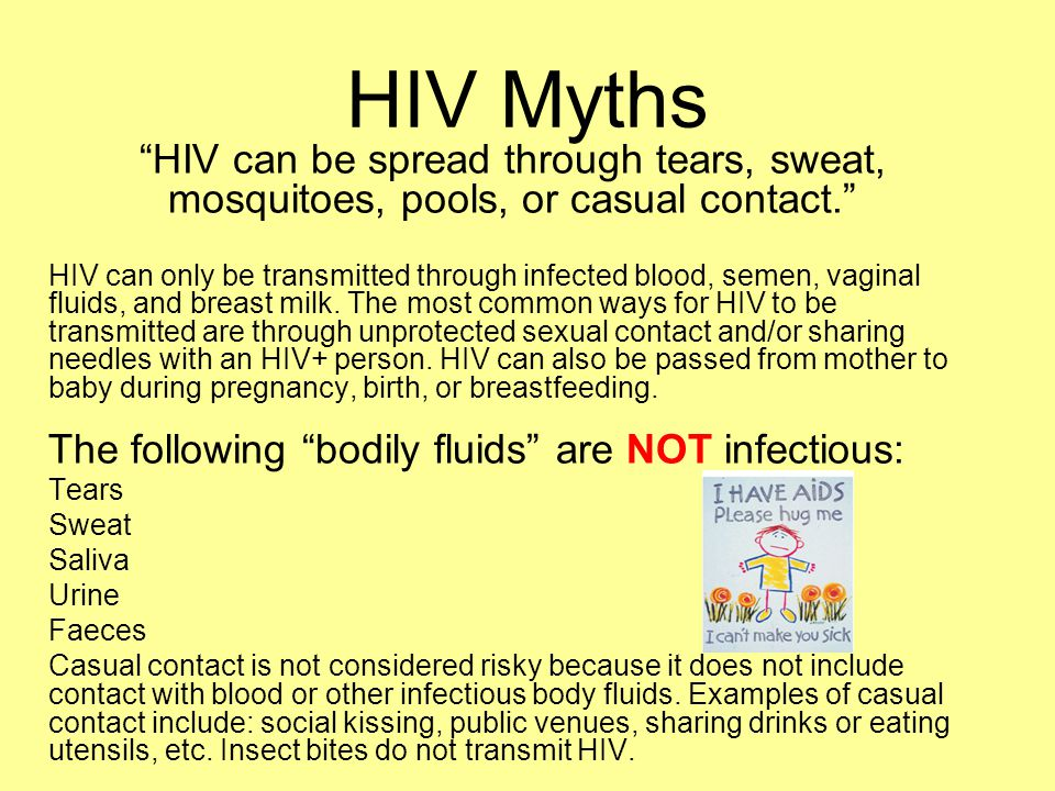 HIV Myths HIV can be spread through tears, sweat, mosquitoes, pools, or casual contact.