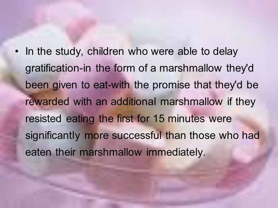 In the study, children who were able to delay gratification-in the form of a marshmallow they d been given to eat-with the promise that they d be rewarded with an additional marshmallow if they resisted eating the first for 15 minutes were significantly more successful than those who had eaten their marshmallow immediately.