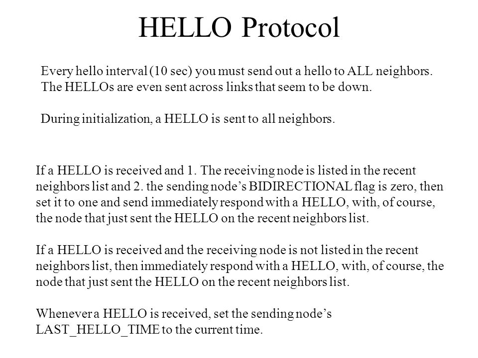 HELLO Protocol Every hello interval (10 sec) you must send out a hello to ALL neighbors. The HELLOs are even sent across links that seem to be down.