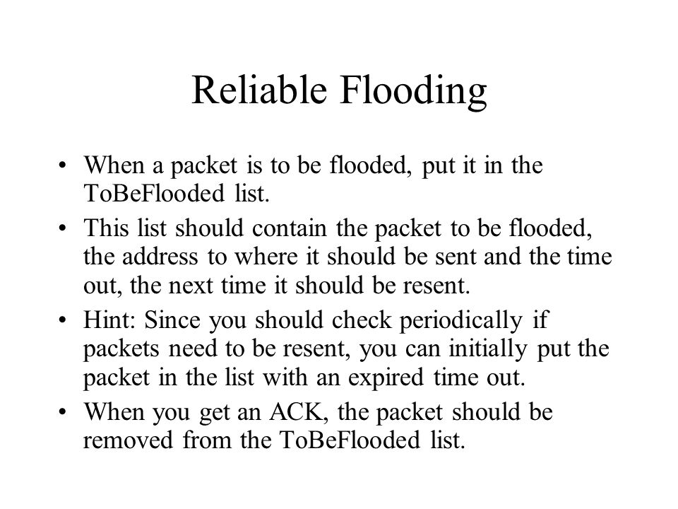 Reliable Flooding When a packet is to be flooded, put it in the ToBeFlooded list.