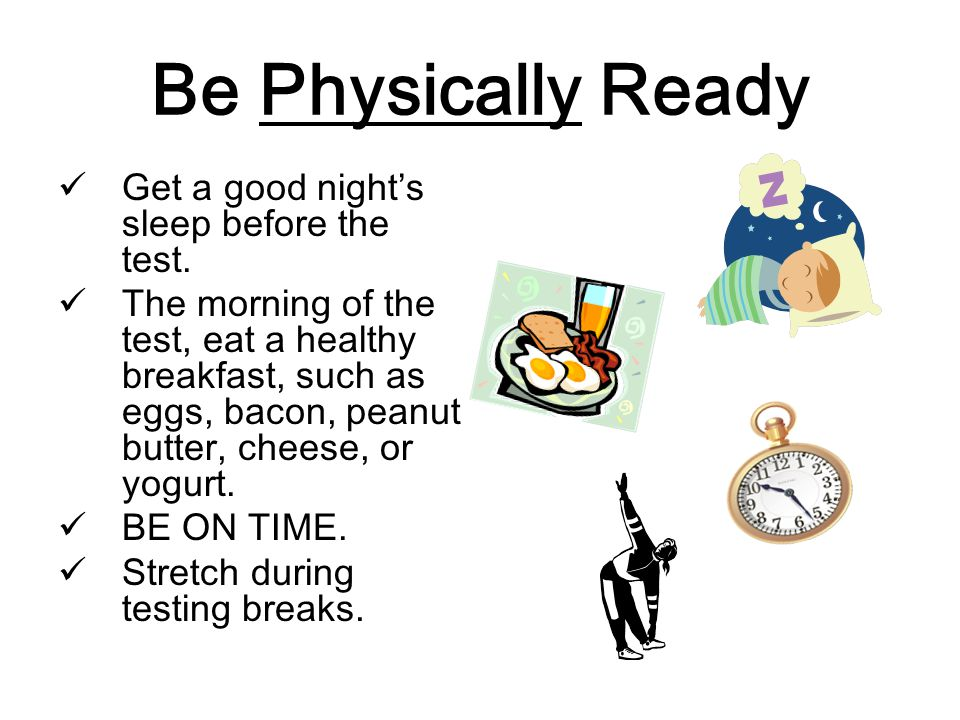 Be Physically Ready Get a good night's sleep before the test.