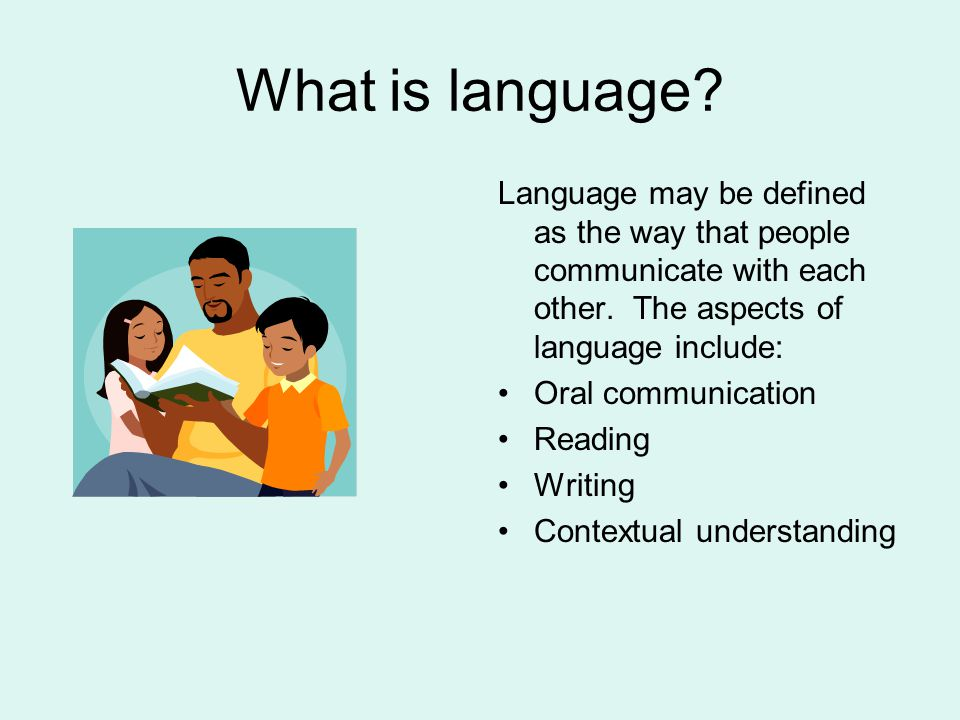 What is language Language may be defined as the way that people communicate with each other. The aspects of language include: