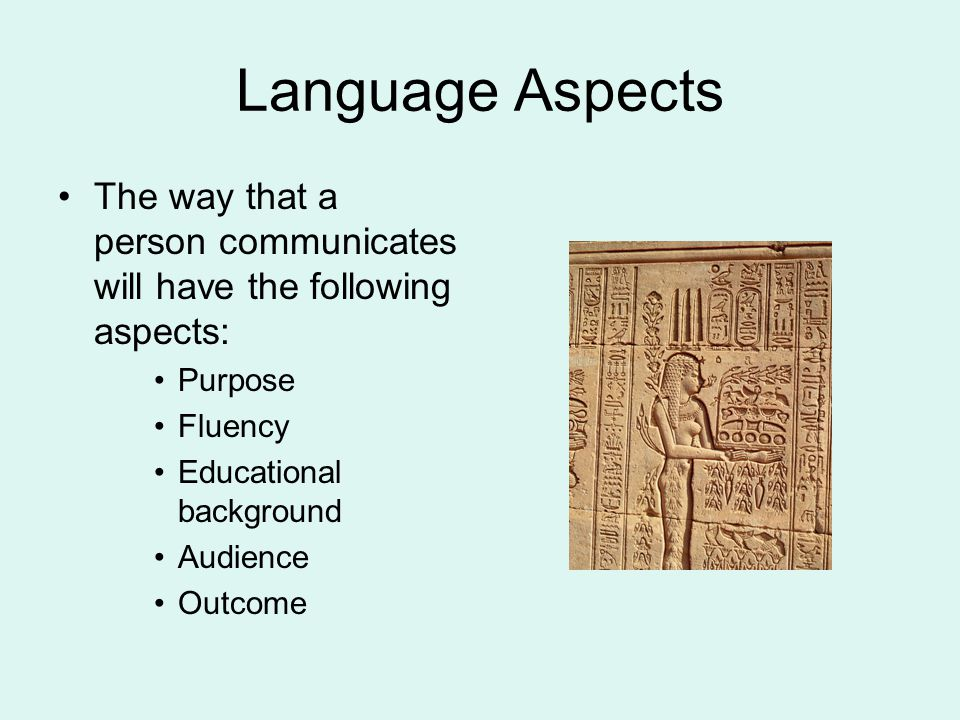 Language Aspects The way that a person communicates will have the following aspects: Purpose. Fluency.
